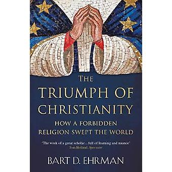 The Triumph of Christianity - How a Forbidden Religion Swept the World