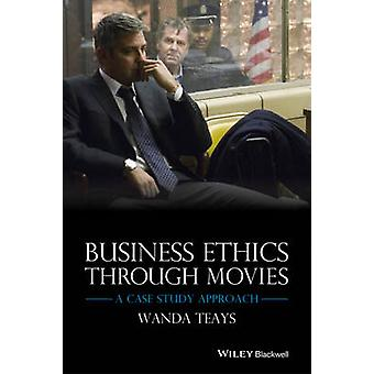 Business Ethics Through Movies - A Case Study Approach by Wanda Teays