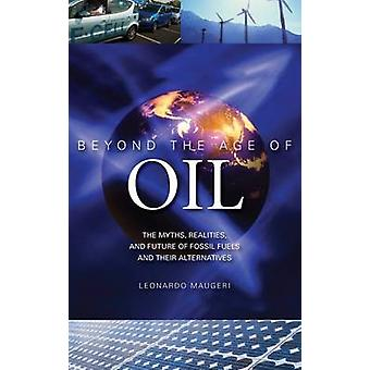 Beyond the Age of Oil The Myths Realities and Future of Fossil Fuels and Their Alternatives by Maugeri & Leonardo
