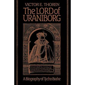 The Lord of Uraniborg A Biography of Tycho Brahe by Thoren & Victor E.
