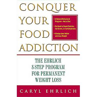 Conquer Your Food Addiction The Ehrlich 8Step Program for Permanent Weight Loss by Ehrlich & Caryl