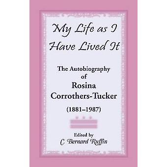 My Life as I Have Lived It The Autobiography of Rosina CorrothersTucker 18811987 by Tucker & Rosina Corrothers