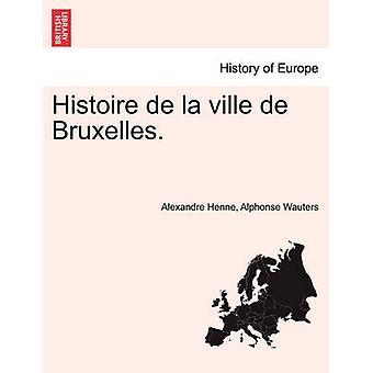 Histoire de la ville de Bruxelles. Tome Premier by Henne & Alexandre