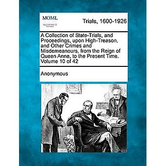 A Collection of StateTrials and Proceedings upon HighTreason and Other Crimes and Misdemeanours from the Reign of Queen Anne to the Present Time. Volume 10 of 42 by Anonymous