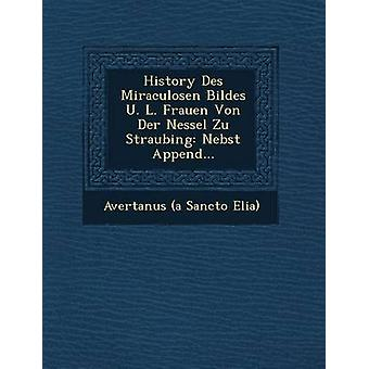 History Des Miraculosen Bildes U. L. Frauen Von Der Nessel Zu Straubing Nebst Append... by Avertanus a Sancto Elia