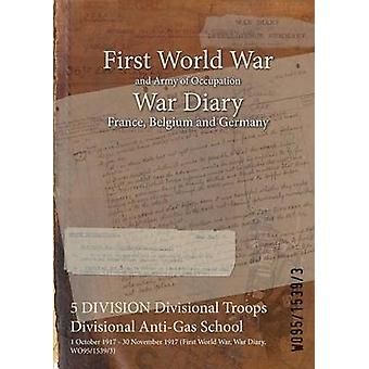5 DIVISION Divisional Troops Divisional AntiGas School  1 October 1917  30 November 1917 First World War War Diary WO9515393 by WO9515393