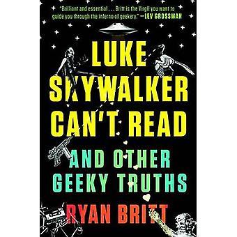 Luke Skywalker Can't Read - And Other Geeky Truths by Ryan Britt - 978