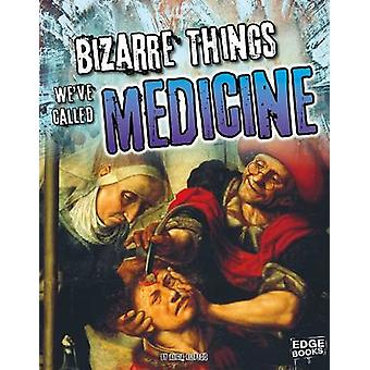 Bizarre Things We've Called Medicine by Alicia Z Klepeis - 9781491443