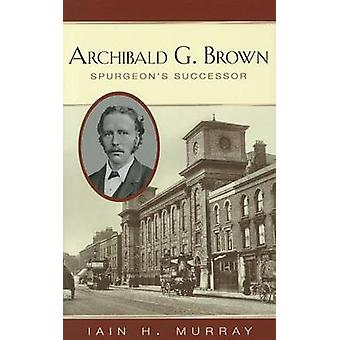 Archibald G Brown - Spurgeon's Successor by Iain H. Murray - 978184871