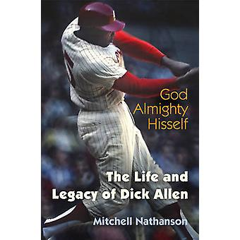 God Almighty Hisself - The Life and Legacy of Dick Allen by Mitchell N