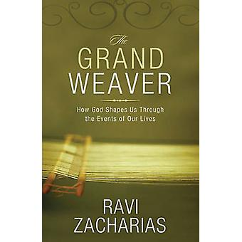 The Grand Weaver How God Shapes Us Through the Events of Our Lives by Zacharias & Ravi