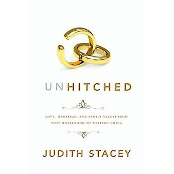Unhitched Love Marriage and Family Values from West Hollywood to Western China by Stacey & Judith