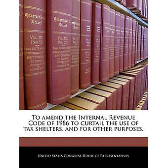 To amend the Internal Revenue Code of 1986 to curtail the use of tax shelters and for other purposes. by United States Congress House of Represen