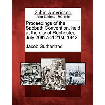 Proceedings of the Sabbath Convention held at the city of Rochester July 20th and 21st 1842. by Sutherland & Jacob