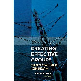 Creating Effective Groups The Art of Small Group Communication by Fujishin & Randy