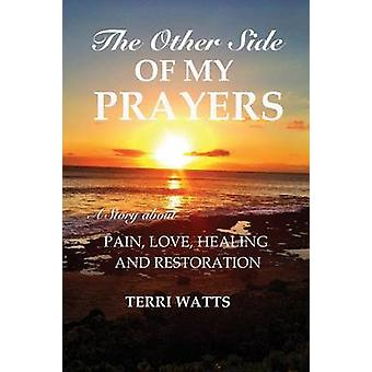 The Other Side of My Prayers A Story about Pain Love Healing and Restoration by Watts & Terri