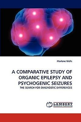 A COMPARATIVE STUDY OF ORGANIC EPILEPSY AND PSYCHOGENIC SEIZURES by Wells & Marlene