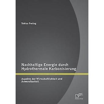 Nachhaltige Energie durch Hydrothermale Karbonisierung Aspekte der Wirtschaftlichkeit und Anwendbarkeit by Freitag & Tobias