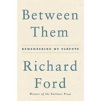 Between Them - Remembering My Parents by Richard Ford - 9780062661883