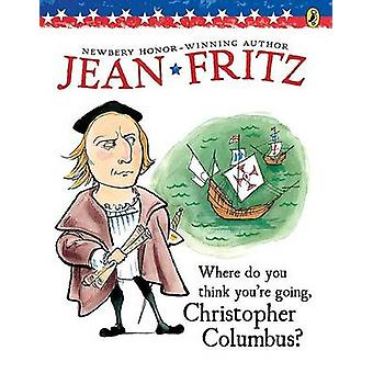 Where Do You Think You're Going - Christopher Columbus? by Jean Fritz