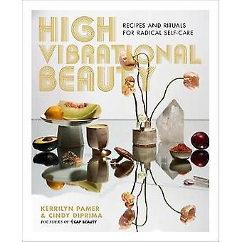 High Vibrational Beauty - Recipes & Rituals for Radical Self-Care by K