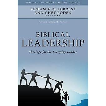 Biblical Leadership - Theology for the Everyday Leader by Benjamin K.
