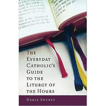 The Everyday Catholic's Guide to the Liturgy of the Hours by D. Socke