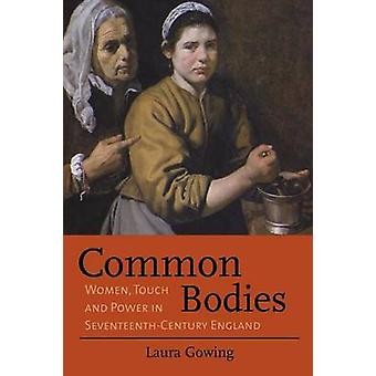 Common Bodies Women Touch and Power in SeventeenthCentury England by Gowing & Laura