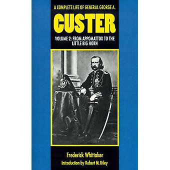 A Complete Life of General George A. Custer Volume 2 From Appomattox to the Little Big Horn by Whittaker & Frederick