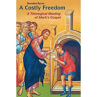 Costly Freedom A Theological Reading of Marks Gospel by Byrne & Brendan
