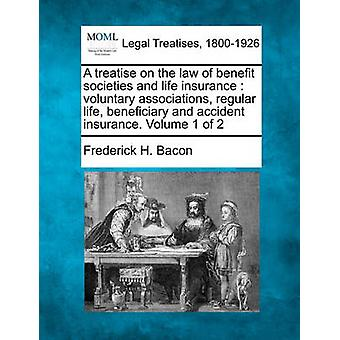 A   Treatise on the Law of Benefit Societies and Life Insurance Voluntary Associations Regular Life Beneficiary and Accident Insurance. Volume 1 of by Bacon & Frederick Hampden