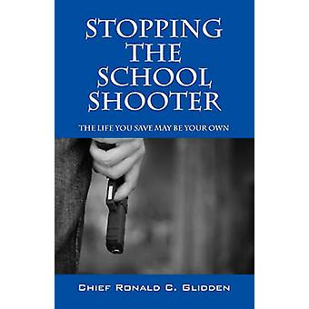 Stoppng the School Shooter  The Life You Save May be Your Own by Glidden & Chief Ronald C