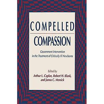 Compelled Compassion  Government Intervention in the Treatment of Critically Ill Newborns by Caplan & Arthur L.