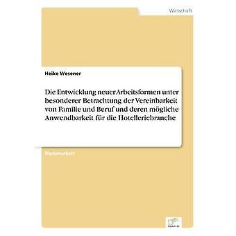 Die Entwicklung neuer Arbeitsformen unter besonderer Betrachtung der Vereinbarkeit von Familie und Beruf und deren mgliche Anwendbarkeit fr die Hotelleriebranche by Wesener & Heike