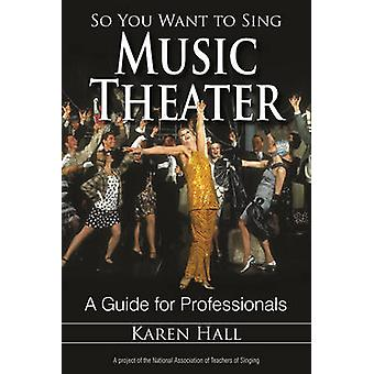So You Want to Sing Music Theater - A Guide for Professionals by Karen