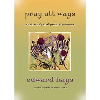 Pray All Ways - A Book for Daily Worship Using All Your Senses by Edwa