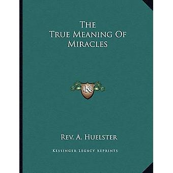 The True Meaning of Miracles by Rev A Huelster - 9781163031605 Book