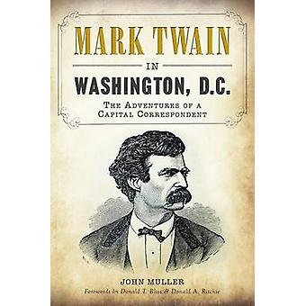 Mark Twain in Washington - D.C. - The Adventures of a Capital Correspo