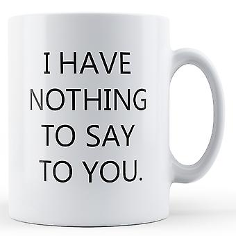 I Have Nothing To Say To You - Printed Mug