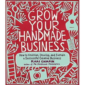 Grow Your Handmade Business - How to Envision - Develop - and Sustain
