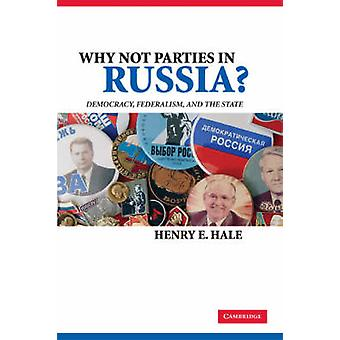 Why Not Parties in Russia Democracy Federalism and the State by Hale & Henry E.