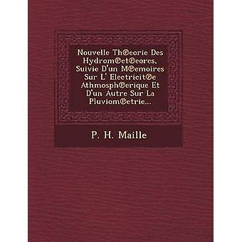 Nouvelle Theorie Des Hydrometeores Suivie Dun Memoires Sur L Electricite Athmospherique Et Dun Autre Sur La Pluviometrie... by Maille & P. H.