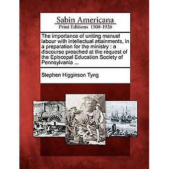 The importance of uniting manual labour with intellectual attainments in a preparation for the ministry  a discourse preached at the request of the Episcopal Education Society of Pennsylvania ... by Tyng & Stephen Higginson