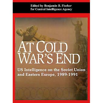 At Cold Wars End US Intelligence on the Soviet Union and Eastern Europe 19891991 by Fischer & Benjamin & B.
