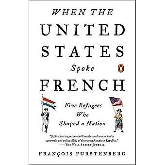 When the United States Spoke French - Five Refugees Who Shaped a Natio