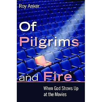 Of Pilgrims and Fire - When God Shows Up at the Movies by Roy M. Anker