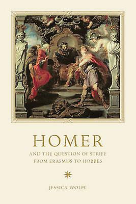 Homer and the Question of Strife from Erasmus to Hobbes by Jessica Wolfe