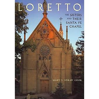 Loretto - The Sisters and Their Santa Fe Chapel by Mary J. Straw Cook