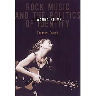 I Wanna be Me - Rock Music and the Politics of Identity by Theodore Gr