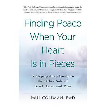 Finding Peace When Your Heart is in Pieces - A Step-by-Step Guide to t